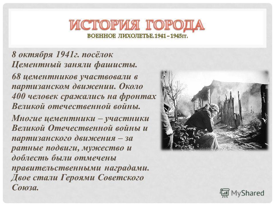 8 октября 1941г. посёлок Цементный заняли фашисты. 68 цементников участвовали в партизанском движении. Около 400 человек сражались на фронтах Великой отечественной войны. Многие цементники – участники Великой Отечественной войны и партизанского движе