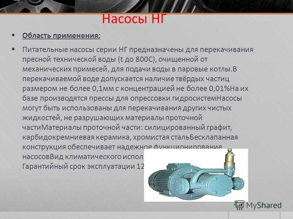Насосы НГ Область применения: Питательные насосы серии НГ предназначены для перекачивания пресной технической воды (t до 800С), очищенной от механических примесей, для подачи воды в паровые котлы.В перекачиваемой воде допускается наличие твёрдых част