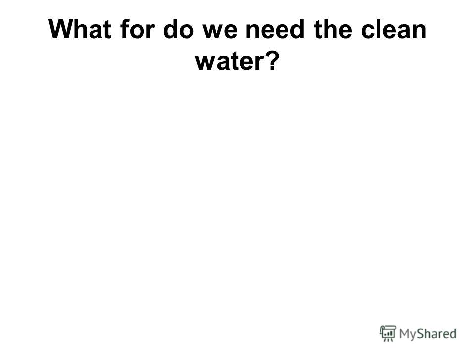 What for do we need the clean water?