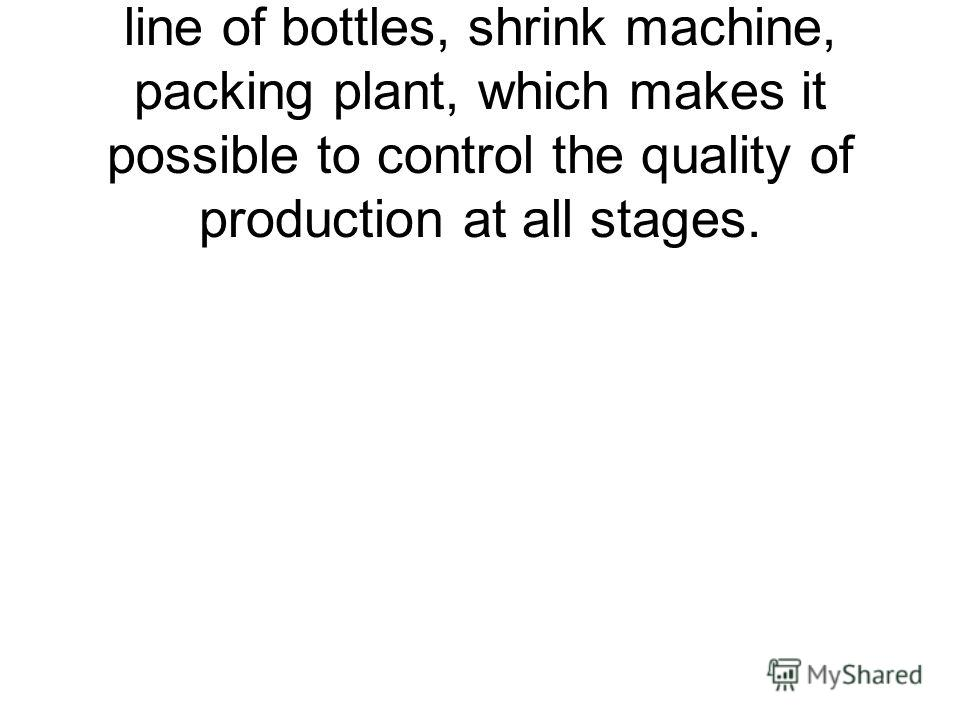 The plant has its own production line of bottles, shrink machine, packing plant, which makes it possible to control the quality of production at all stages.