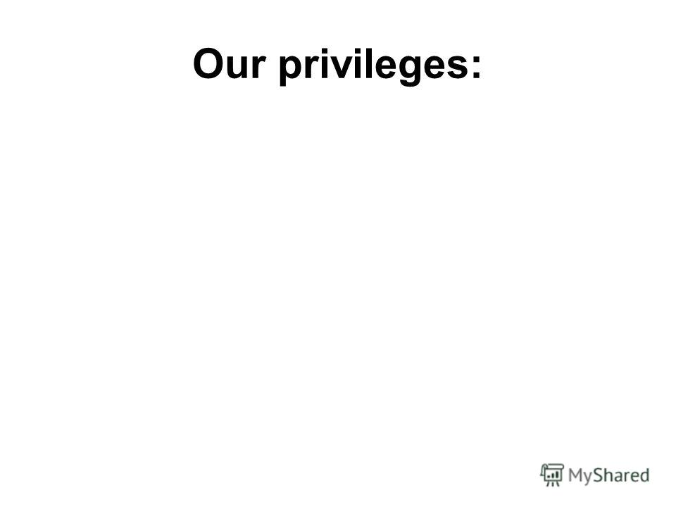 Our privileges: