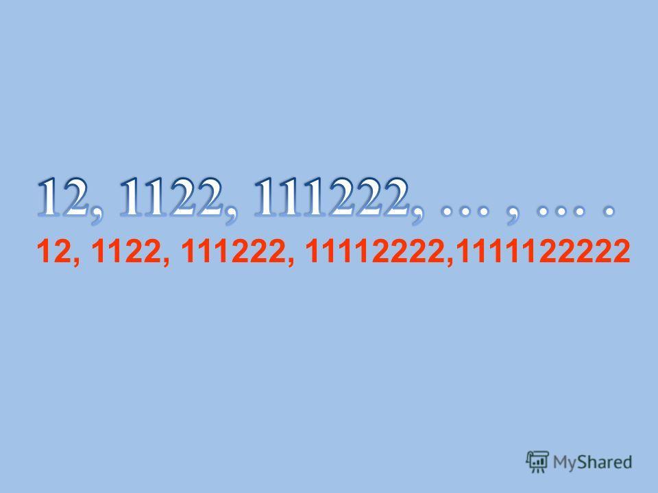 12, 1122, 111222, 11112222,1111122222