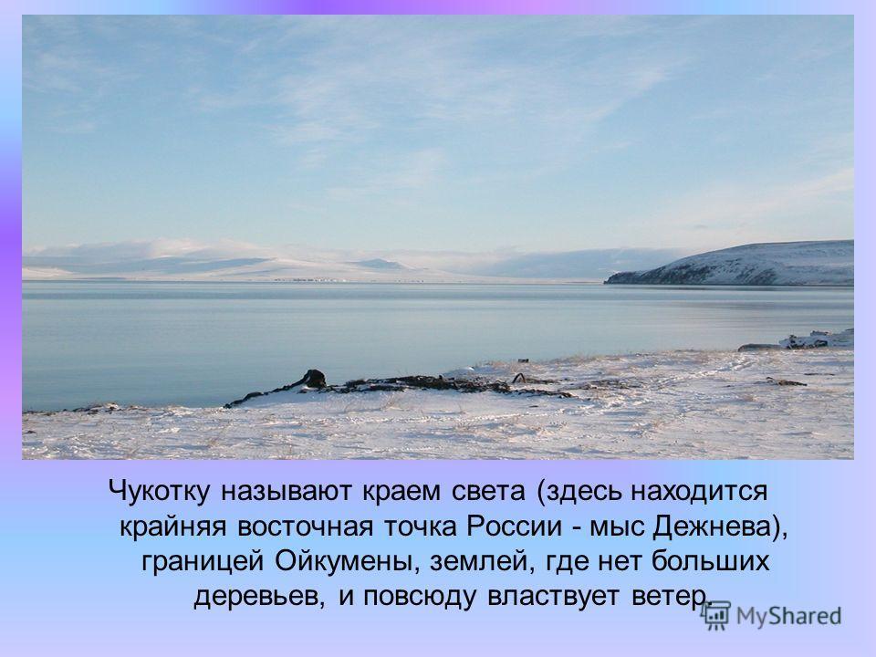 Чукотку называют краем света (здесь находится крайняя восточная точка России - мыс Дежнева), границей Ойкумены, землей, где нет больших деревьев, и повсюду властвует ветер.