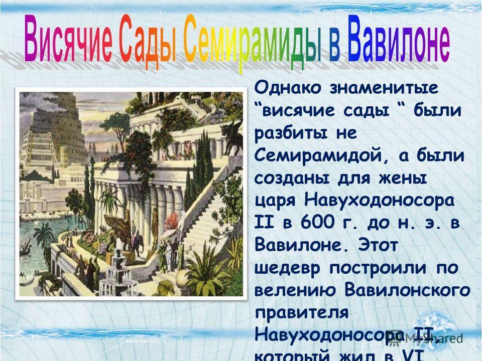 Однако знаменитые висячие сады были разбиты не Семирамидой, а были созданы для жены царя Навуходоносора II в 600 г. до н. э. в Вавилоне. Этот шедевр построили по велению Вавилонского правителя Навуходоносора II, который жил в VI веке до нашей эры. Он