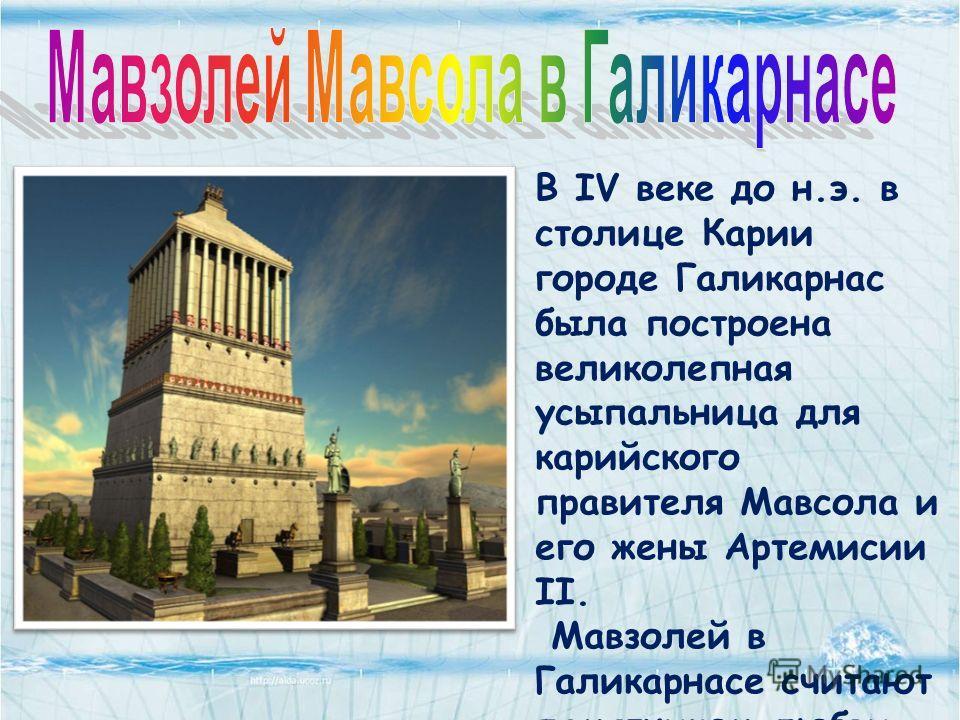В IV веке до н.э. в столице Карии городе Галикарнас была построена великолепная усыпальница для карийского правителя Мавсола и его жены Артемисии II. Мавзолей в Галикарнасе считают памятником любви. Галикарнасский Мавзолей - трёхъярусное сооружение.