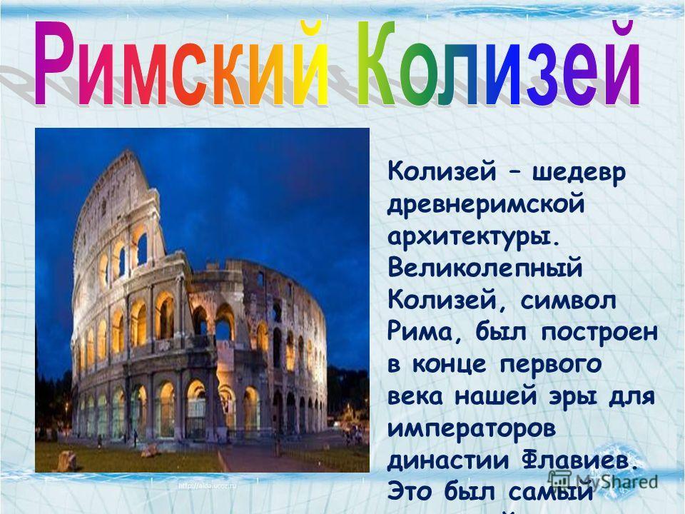 Колизей – шедевр древнеримской архитектуры. Великолепный Колизей, символ Рима, был построен в конце первого века нашей эры для императоров династии Флавиев. Это был самый огромный амфитеатр своего времени и главная арена развлечений Рима.