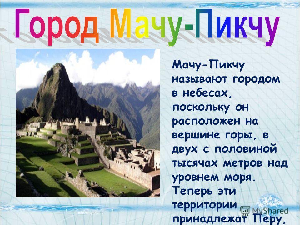 Мачу-Пикчу называют городом в небесах, поскольку он расположен на вершине горы, в двух с половиной тысячах метров над уровнем моря. Теперь эти территории принадлежат Перу, но в былые времена здесь простирались земли могущественной Империи Инков.