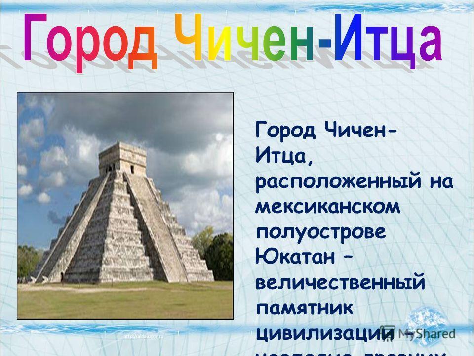 Город Чичен- Итца, расположенный на мексиканском полуострове Юкатан – величественный памятник цивилизации - наследие древних Майя и Тольтеков.