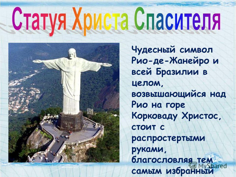 Чудесный символ Рио-де-Жанейро и всей Бразилии в целом, возвышающийся над Рио на горе Корковаду Христос, стоит с распростертыми руками, благословляя тем самым избранный небесами город. Гигантский символ гостеприимства и защиты.