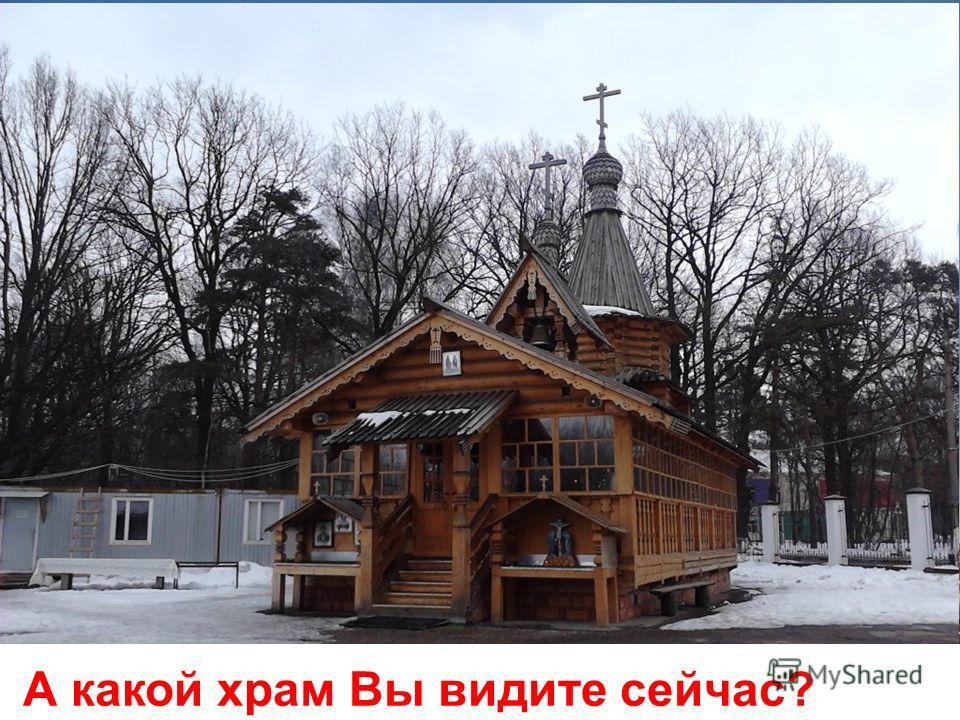 Какие бывают храмы ? храм Христа Спасителя храм Василия Блаженного А какой храм Вы видите сейчас?