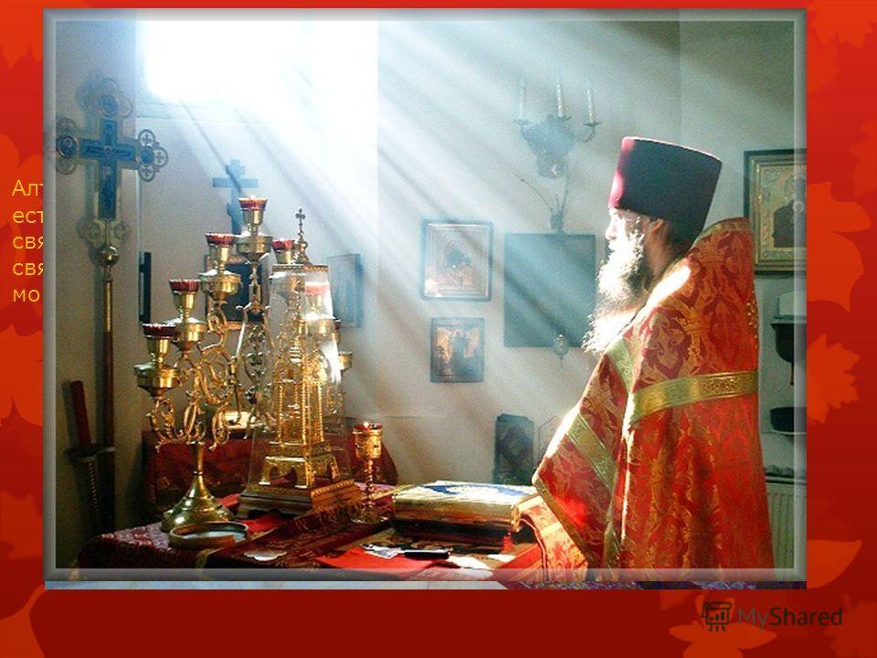 алтарь Алтарь это главная часть храма, потому что в ней есть престол, на котором невидимо восседает святой Дух. Входить в алтарь могут только священники, мужчины, имеющие благословение и монахини.