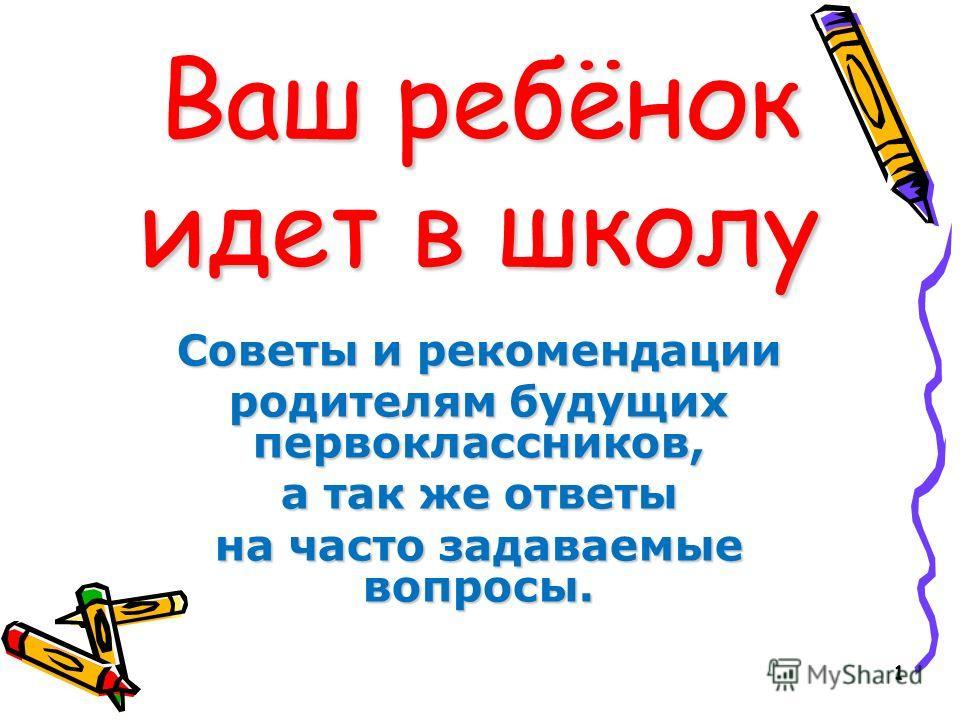 1 Ваш ребёнок идет в школу Советы и рекомендации родителям будущих первоклассников, а так же ответы на часто задаваемые вопросы.
