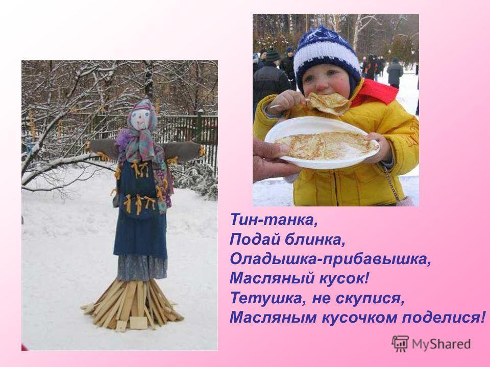 Тин-танка, Подай блинка, Оладышка-прибавышка, Масляный кусок! Тетушка, не скупися, Масляным кусочком поделися!