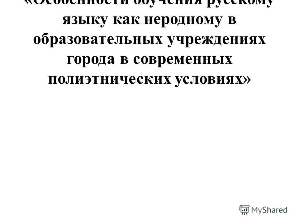 для участия в работе площадки «Особенности обучения русскому языку как неродному в образовательных учреждениях города в современных полиэтнических условиях»