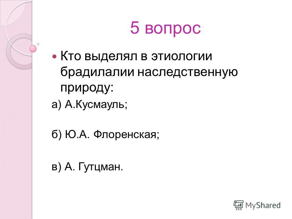 5 вопрос Кто выделял в этиологии брадилалии наследственную природу: а) А.Кусмауль; б) Ю.А. Флоренская; в) А. Гутцман.