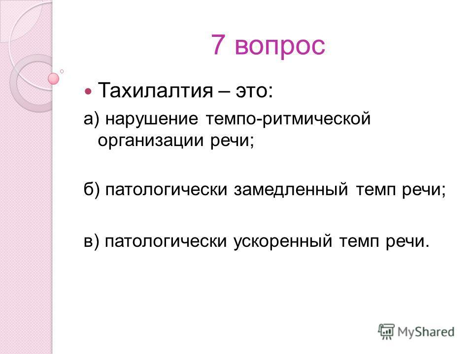 7 вопрос Тахилалтия – это: а) нарушение темпо-ритмической организации речи; б) патологически замедленный темп речи; в) патологически ускоренный темп речи.