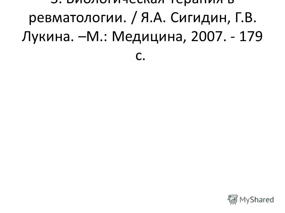 3. Биологическая терапия в ревматологии. / Я.А. Сигидин, Г.В. Лукина. –М.: Медицина, 2007. - 179 с.
