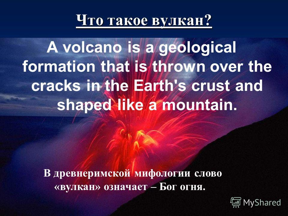 A volcano is a geological formation that is thrown over the cracks in the Earth's crust and shaped like a mountain. Что такое вулкан? В древнеримской мифологии слово «вулкан» означает – Бог огня.