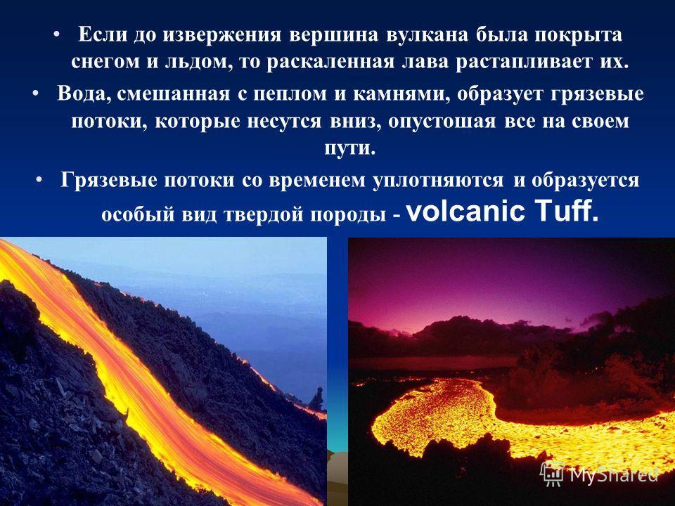 Если до извержения вершина вулкана была покрыта снегом и льдом, то раскаленная лава растапливает их. Вода, смешанная с пеплом и камнями, образует грязевые потоки, которые несутся вниз, опустошая все на своем пути. Грязевые потоки со временем уплотняю
