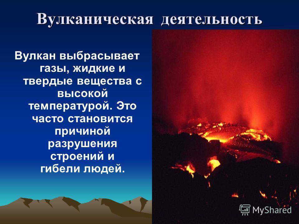 Вулканическая деятельность Вулканическая деятельность Вулкан выбрасывает газы, жидкие и твердые вещества с высокой температурой. Это часто становится причиной разрушения строений и гибели людей.