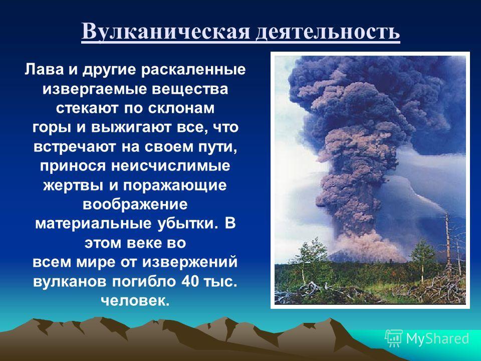 Вулканическая деятельность Лава и другие раскаленные извергаемые вещества стекают по склонам горы и выжигают все, что встречают на своем пути, принося неисчислимые жертвы и поражающие воображение материальные убытки. В этом веке во всем мире от извер