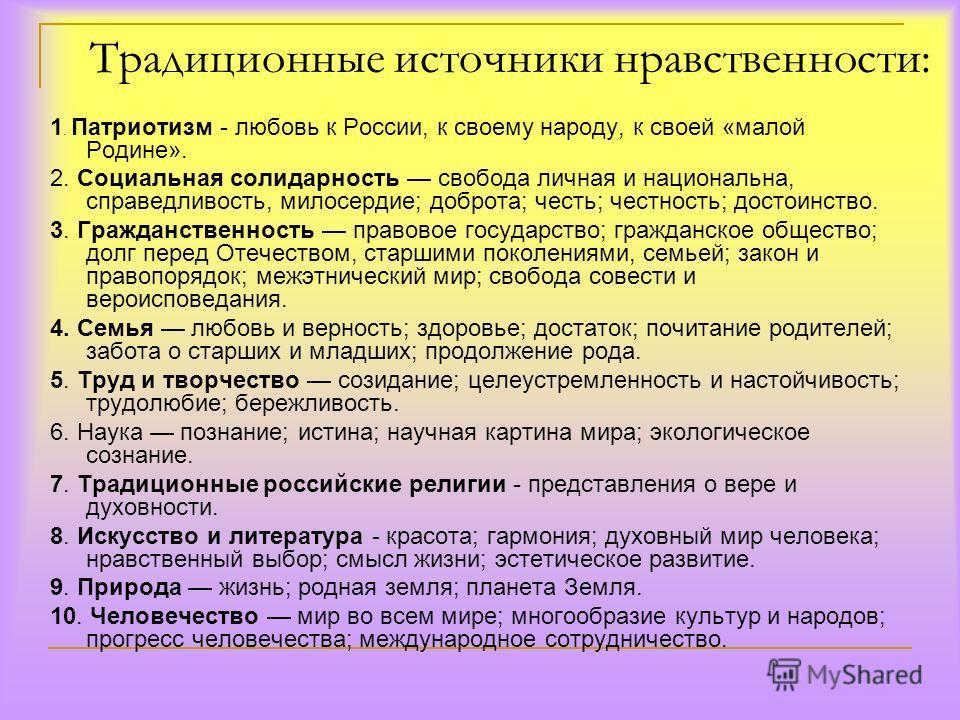 Традиционные источники нравственности: 1. Патриотизм - любовь к России, к своему народу, к своей «малой Родине». 2. Социальная солидарность свобода личная и национальна, справедливость, милосердие; доброта; честь; честность; достоинство. 3. Гражданст