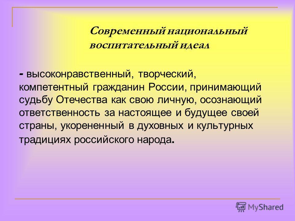 Современный национальный воспитательный идеал - высоконравственный, творческий, компетентный гражданин России, принимающий судьбу Отечества как свою личную, осознающий ответственность за настоящее и будущее своей страны, укорененный в духовных и куль