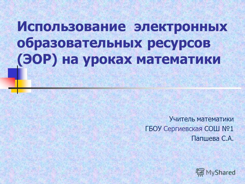 Использование электронных образовательных ресурсов (ЭОР) на уроках математики Учитель математики ГБОУ Сергиевская СОШ 1 Папшева С.А.