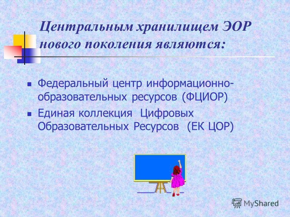 Центральным хранилищем ЭОР нового поколения являются: Федеральный центр информационно- образовательных ресурсов (ФЦИОР) Единая коллекция Цифровых Образовательных Ресурсов (ЕК ЦОР)