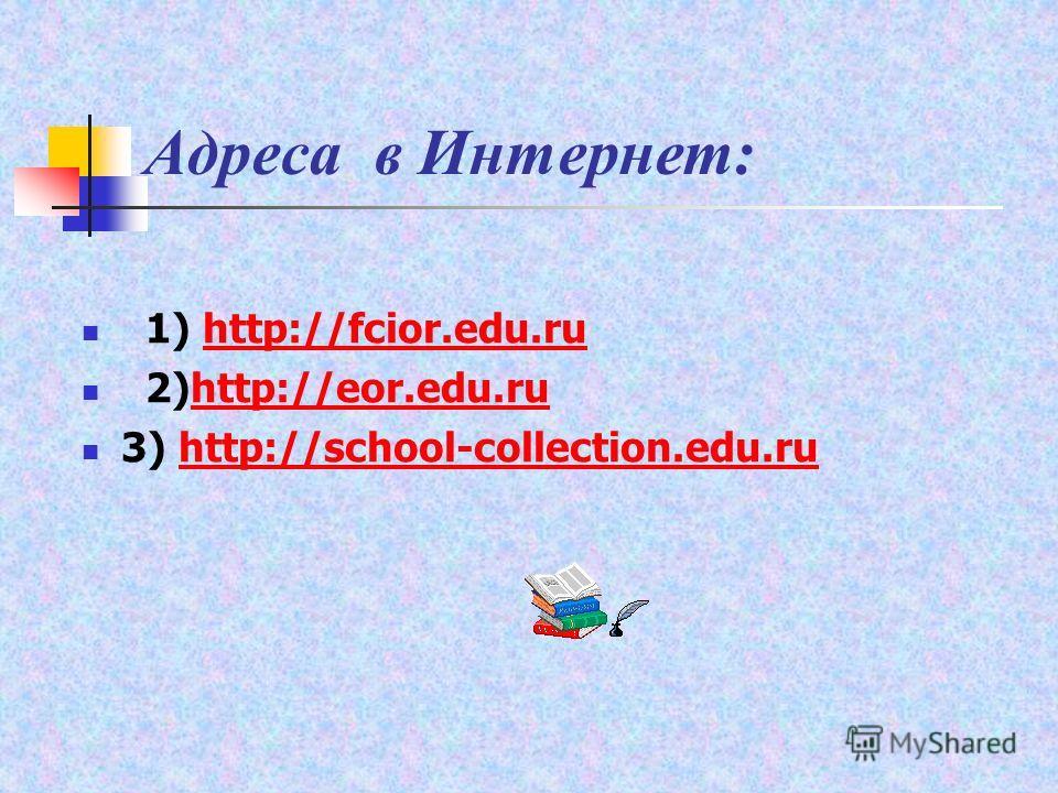 Адреса в Интернет: 1) http://fcior.edu.ru http://fcior.edu.ru 2)http://eor.edu.ruhttp://eor.edu.ru 3) http://school-collection.edu.ruhttp://school-collection.edu.ru