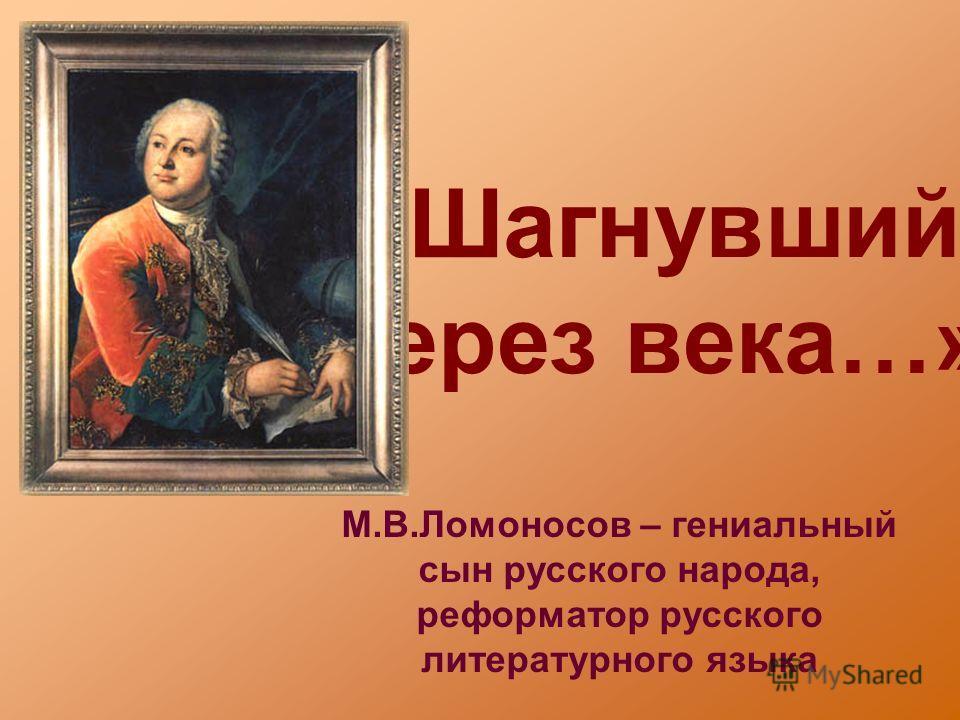 «Шагнувший через века…» М.В.Ломоносов – гениальный сын русского народа, реформатор русского литературного языка
