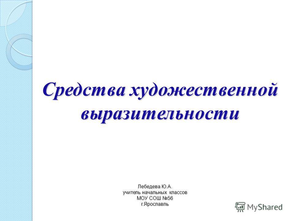 Средства художественной выразительности Лебедева Ю.А. учитель начальных классов МОУ СОШ 56 г.Ярославль