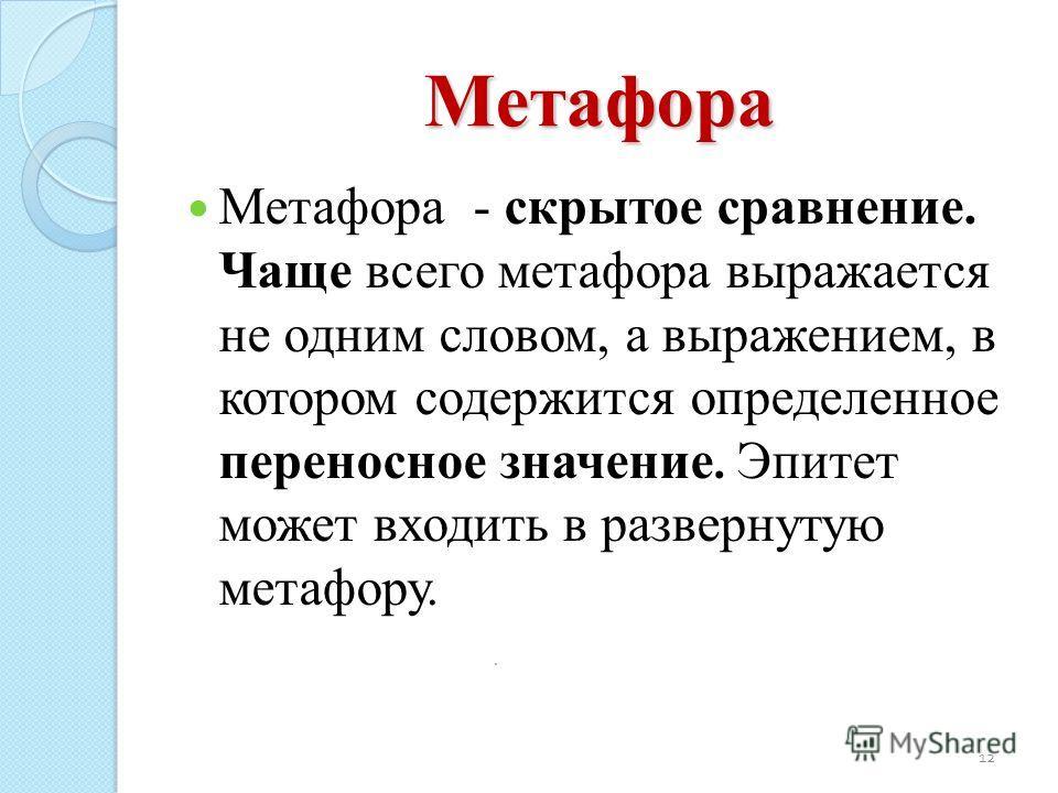 Метафора Метафора - скрытое сравнение. Чаще всего метафора выражается не одним словом, а выражением, в котором содержится определенное переносное значение. Эпитет может входить в развернутую метафору. 12.