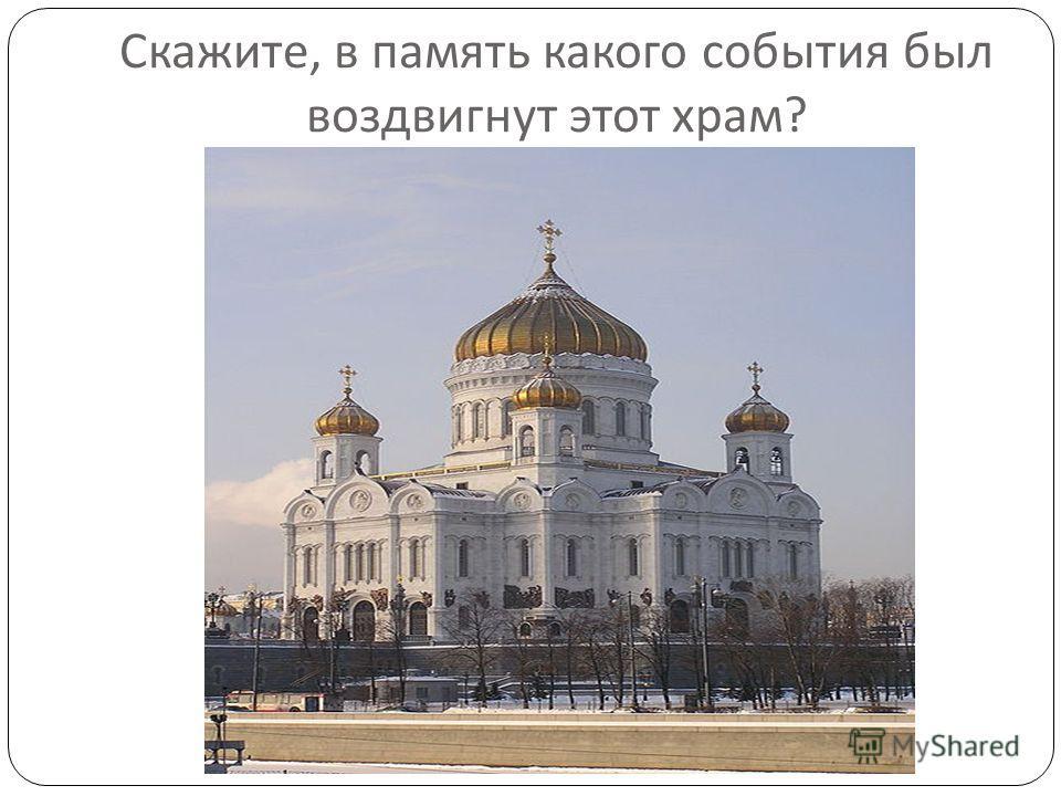 Скажите, в память какого события был воздвигнут этот храм ?
