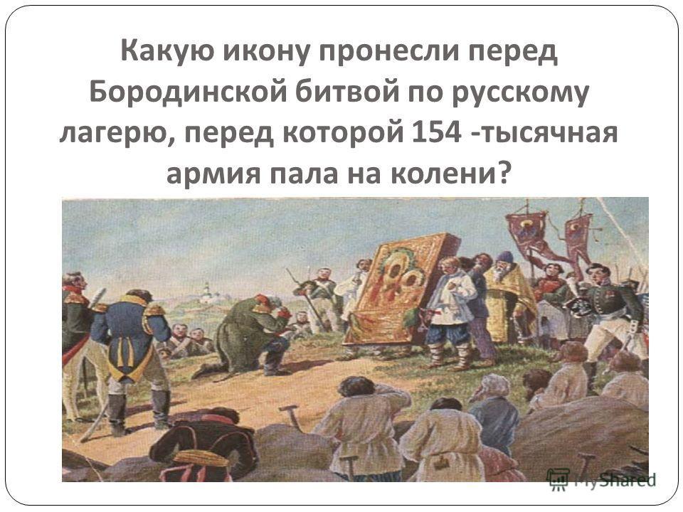 Какую икону пронесли перед Бородинской битвой по русскому лагерю, перед которой 154 - тысячная армия пала на колени ?