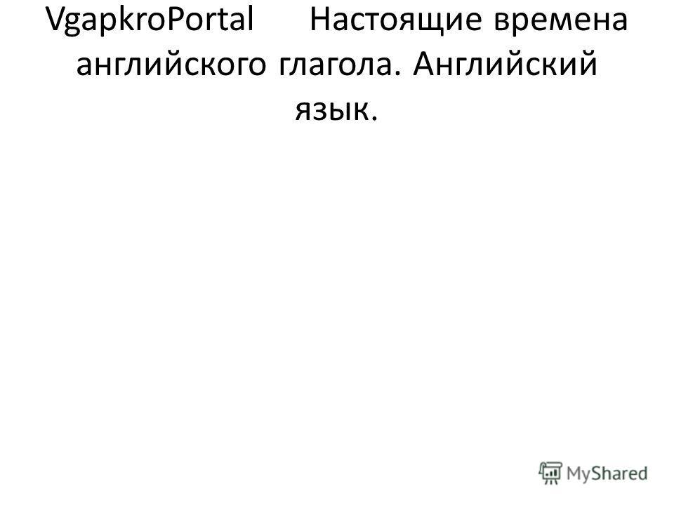 VgapkroPortal Настоящие времена английского глагола. Английский язык.