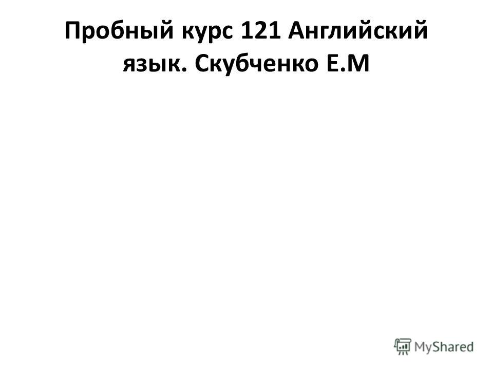 Пробный курс 121 Английский язык. Скубченко Е.М