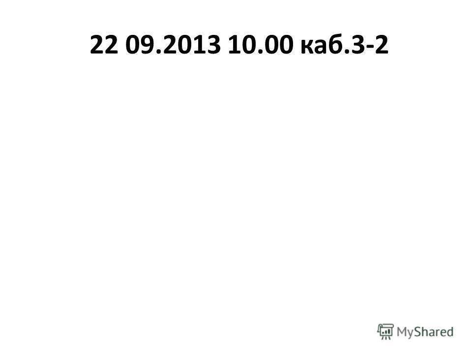 22 09.2013 10.00 каб.3-2