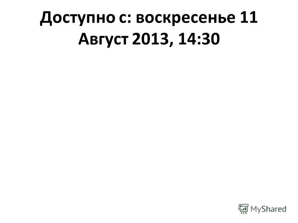 Доступно с: воскресенье 11 Август 2013, 14:30