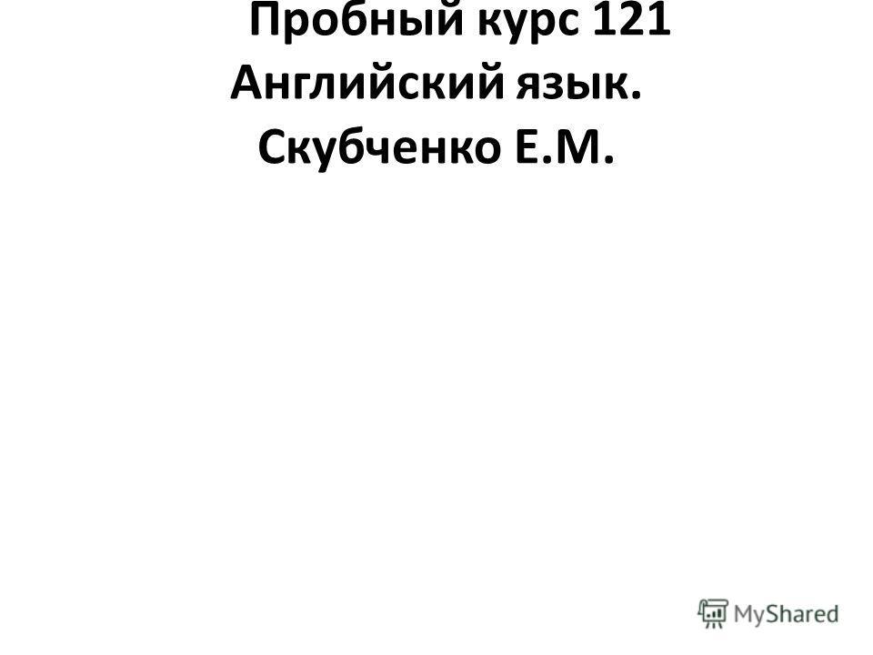 Пробный курс 121 Английский язык. Скубченко Е.М.
