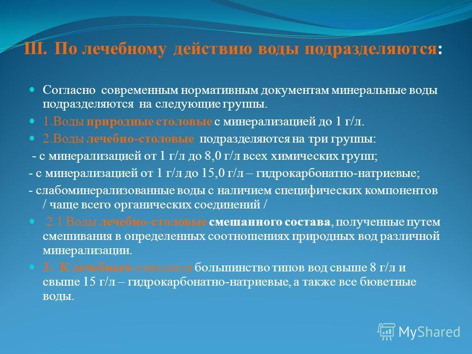 ІІІ. По лечебному действию воды подразделяются: Согласно современным нормативным документам минеральные воды подразделяются на следующие группы. 1.Воды природные столовые с минерализацией до 1 г/л. 2.Воды лечебно-столовые подразделяются на три группы
