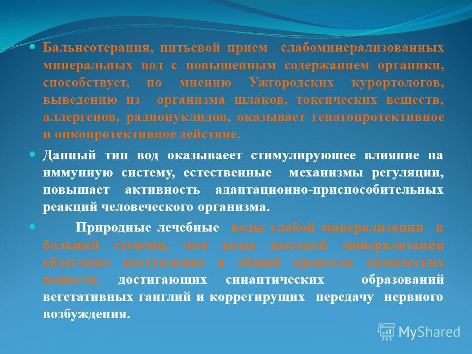 Бальнеотерапия, питьевой прием слабоминерализованных минеральных вод с повышенным содержанием органики, способствует, по мнению Ужгородских курортологов, выведению из организма шлаков, токсических веществ, аллергенов, радионуклидов, оказывает гепатоп