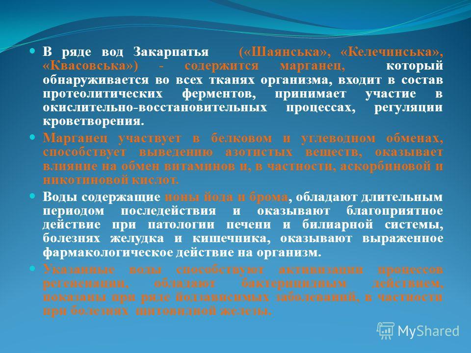 В ряде вод Закарпатья («Шаянська», «Келечинська», «Квасовська») - содержится марганец, который обнаруживается во всех тканях организма, входит в состав протеолитических ферментов, принимает участие в окислительно-восстановительных процессах, регуляци