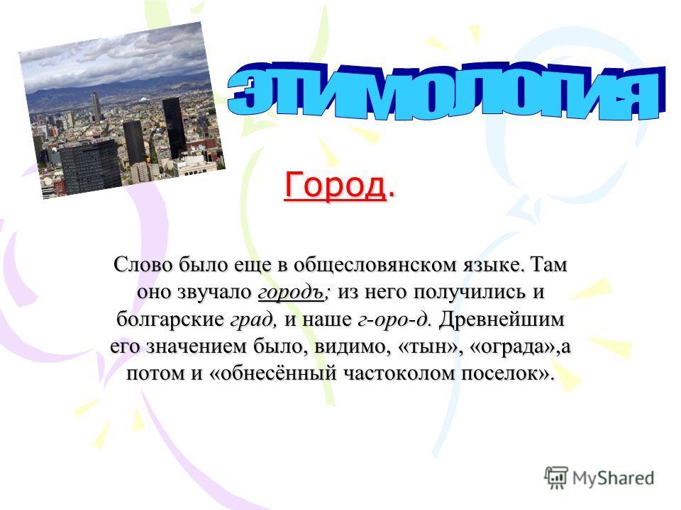Город. Слово было еще в общесловянском языке. Там оно звучало городъ; из него получились и болгарские град, и наше г-оро-д. Древнейшим его значением было, видимо, «тын», «ограда»,а потом и «обнесённый частоколом поселок».