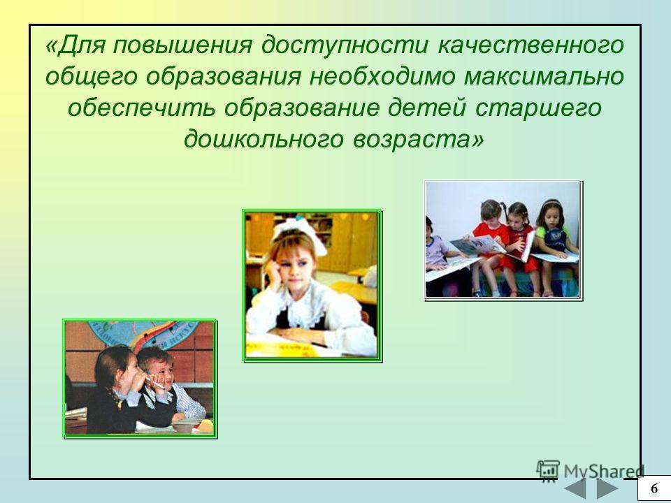 «Для повышения доступности качественного общего образования необходимо максимально обеспечить образование детей старшего дошкольного возраста» 6