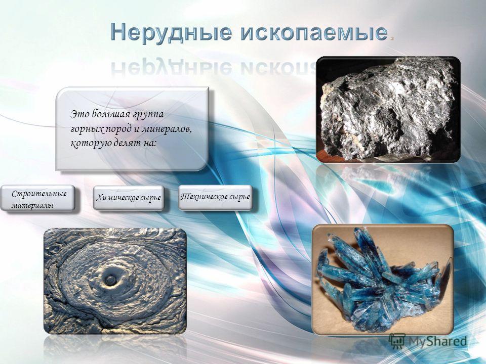 Это большая группа горных пород и минералов, которую делят на: Строительные материалы Химическое сырье Техническое сырье