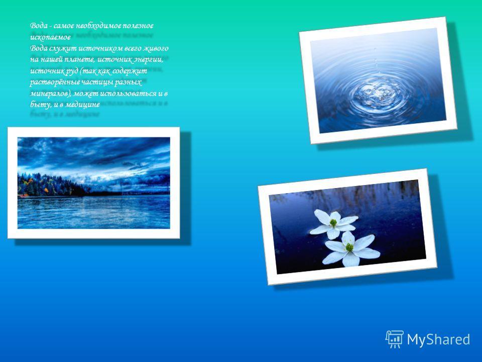 Вода - самое необходимое полезное ископаемое Вода служит источником всего живого на нашей планете, источник энергии, источник руд (так как содержит растворённые частицы разных минералов), может использоваться и в быту, и в медицине Вода - самое необх