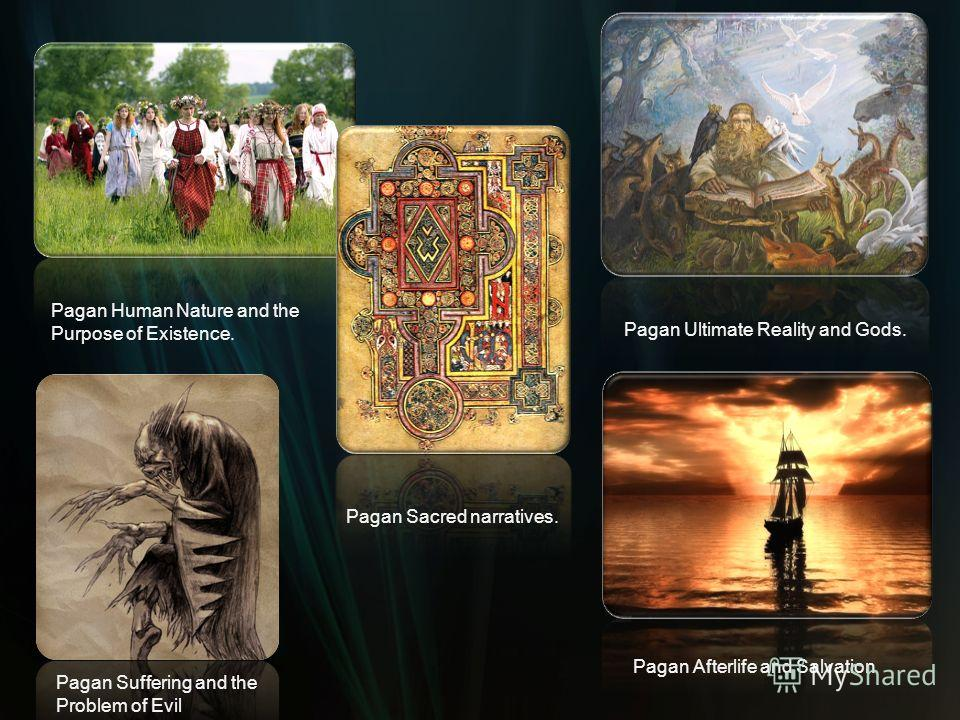 Pagan Human Nature and the Purpose of Existence. Pagan Sacred narratives. Pagan Ultimate Reality and Gods. Pagan Suffering and the Problem of Evil Pagan Afterlife and Salvation