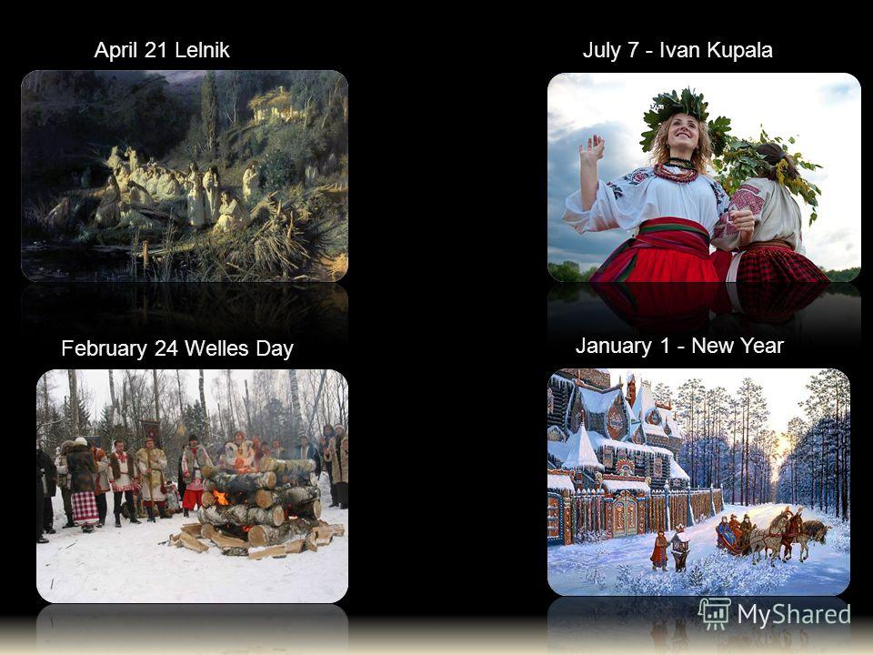 January 1 - New Year July 7 - Ivan Kupala February 24 Welles Day April 21 Lelnik