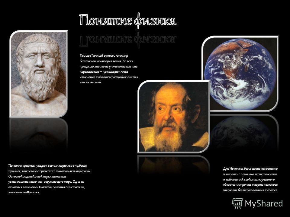 Понятие «физика» уходит своими корнями в глубокое прошлое, в переводе с греческого оно означает «природа». Основной задачей этой науки является установление «законов» окружающего мира. Одно из основных сочинений Платона, ученика Аристотеля, называлос